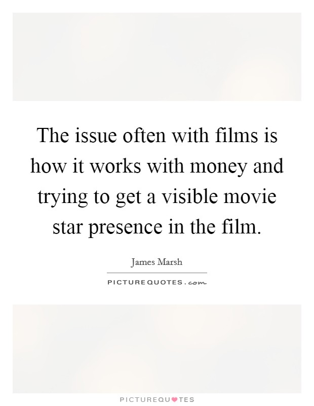 The issue often with films is how it works with money and trying to get a visible movie star presence in the film Picture Quote #1