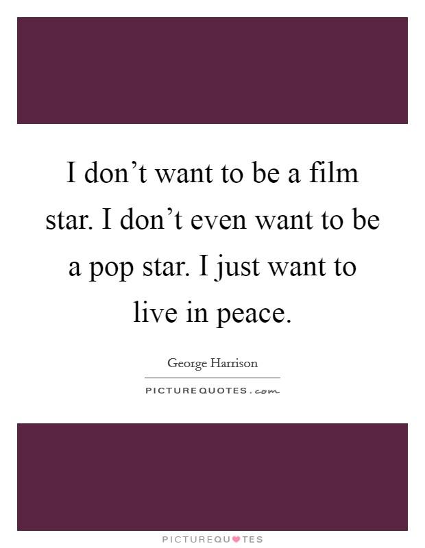 I don't want to be a film star. I don't even want to be a pop star. I just want to live in peace Picture Quote #1