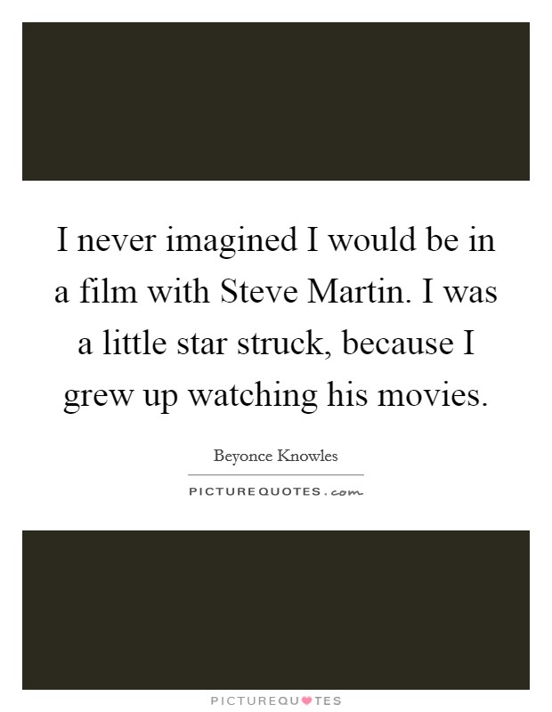 I never imagined I would be in a film with Steve Martin. I was a little star struck, because I grew up watching his movies Picture Quote #1