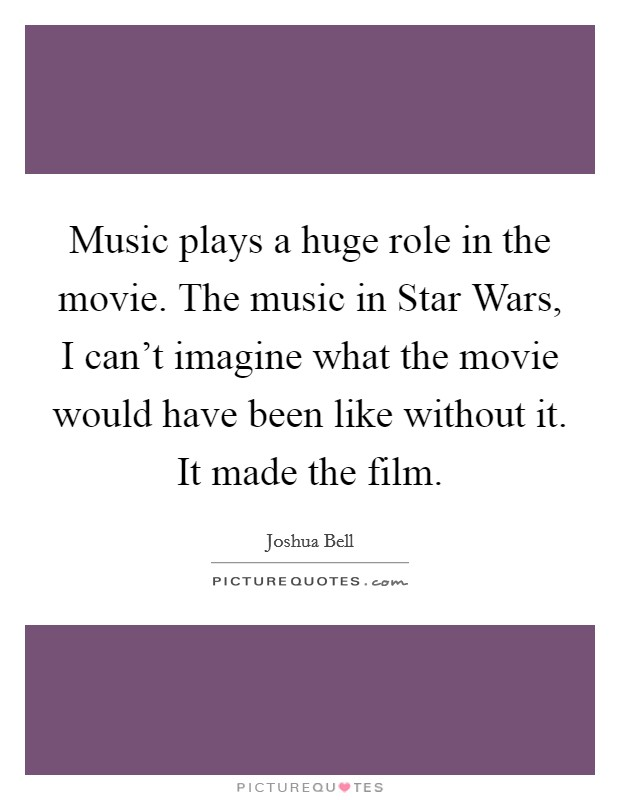 Music plays a huge role in the movie. The music in Star Wars, I can't imagine what the movie would have been like without it. It made the film Picture Quote #1