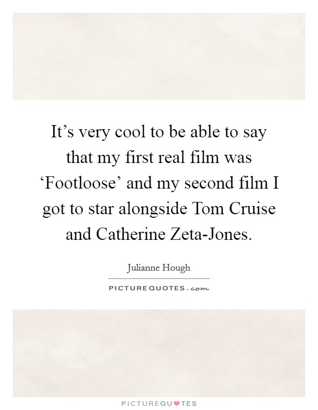 It's very cool to be able to say that my first real film was 'Footloose' and my second film I got to star alongside Tom Cruise and Catherine Zeta-Jones Picture Quote #1