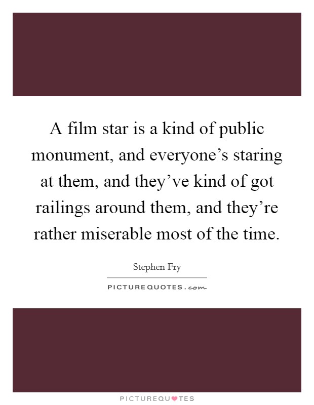 A film star is a kind of public monument, and everyone's staring at them, and they've kind of got railings around them, and they're rather miserable most of the time Picture Quote #1