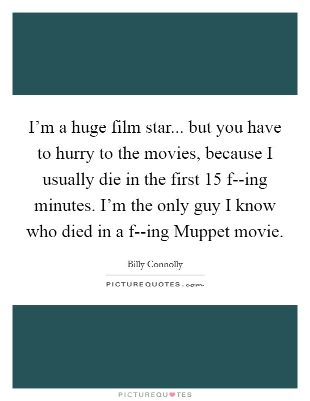 I'm a huge film star... but you have to hurry to the movies, because I usually die in the first 15 f--ing minutes. I'm the only guy I know who died in a f--ing Muppet movie Picture Quote #1