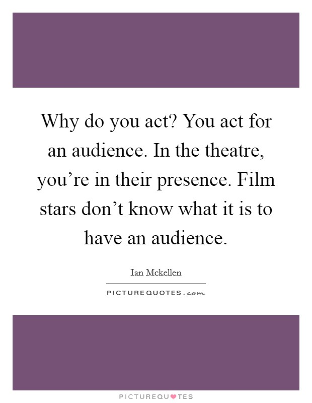 Why do you act? You act for an audience. In the theatre, you're in their presence. Film stars don't know what it is to have an audience Picture Quote #1