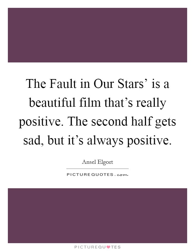 The Fault in Our Stars' is a beautiful film that's really positive. The second half gets sad, but it's always positive Picture Quote #1