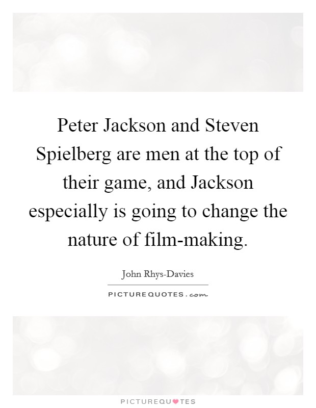 Peter Jackson and Steven Spielberg are men at the top of their game, and Jackson especially is going to change the nature of film-making. Picture Quote #1