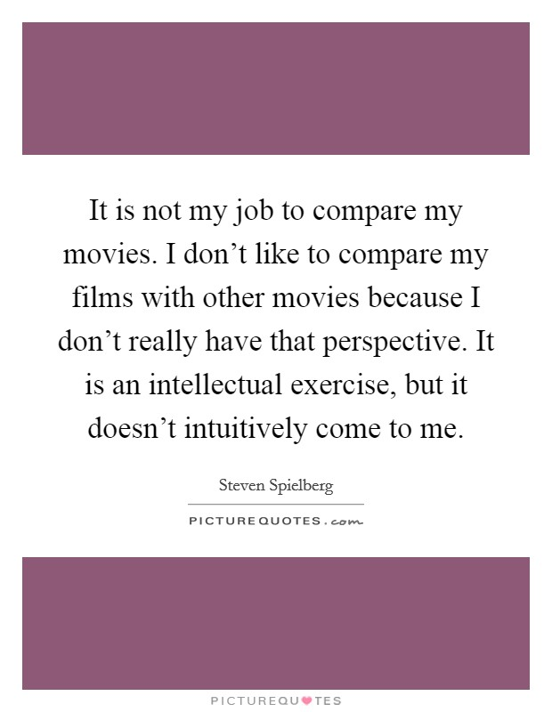 It is not my job to compare my movies. I don't like to compare my films with other movies because I don't really have that perspective. It is an intellectual exercise, but it doesn't intuitively come to me Picture Quote #1