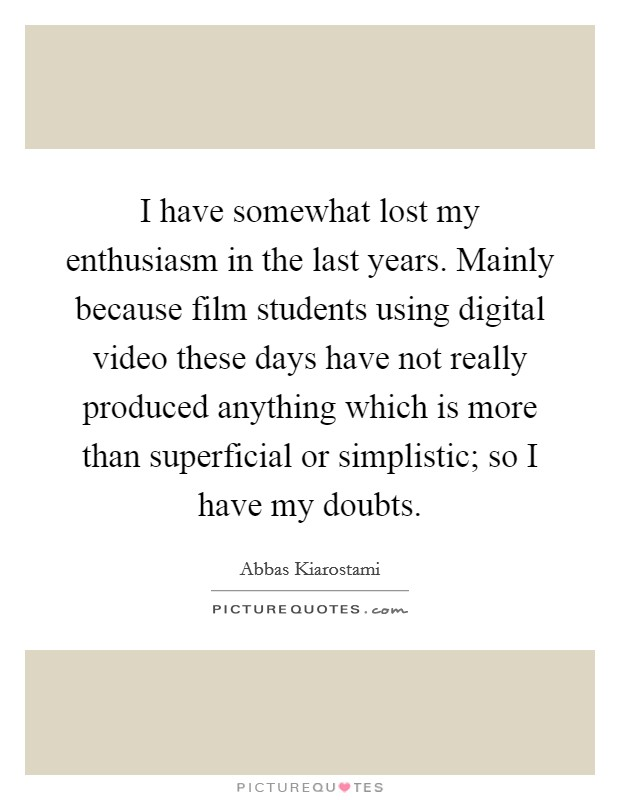 I have somewhat lost my enthusiasm in the last years. Mainly because film students using digital video these days have not really produced anything which is more than superficial or simplistic; so I have my doubts Picture Quote #1