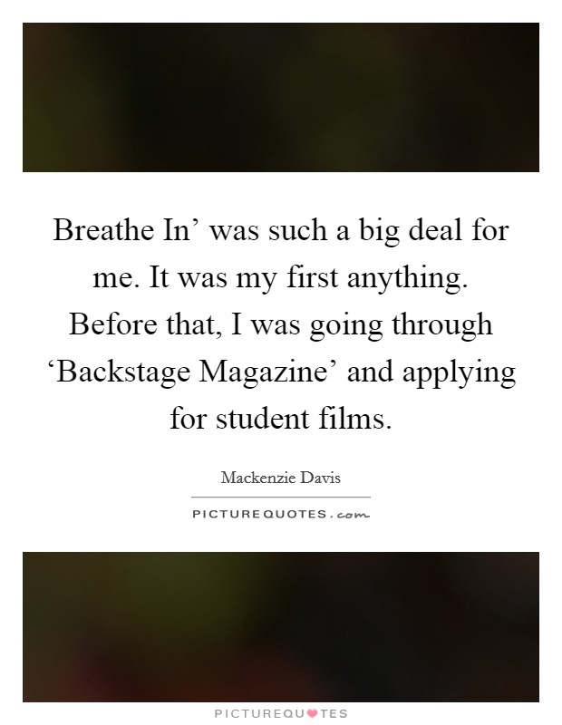 Breathe In' was such a big deal for me. It was my first anything. Before that, I was going through 'Backstage Magazine' and applying for student films Picture Quote #1