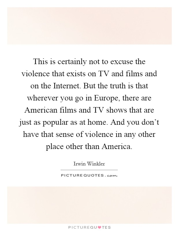 This is certainly not to excuse the violence that exists on TV and films and on the Internet. But the truth is that wherever you go in Europe, there are American films and TV shows that are just as popular as at home. And you don't have that sense of violence in any other place other than America Picture Quote #1