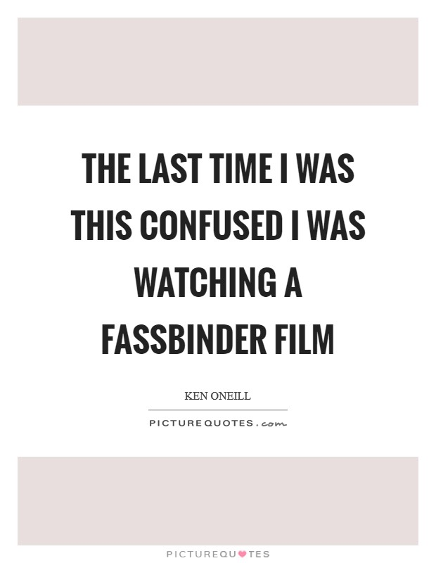 The last time I was this confused I was watching a Fassbinder film Picture Quote #1