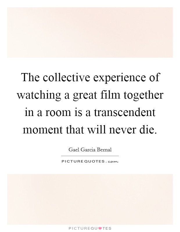 The collective experience of watching a great film together in a room is a transcendent moment that will never die Picture Quote #1