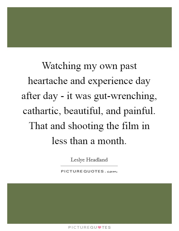 Watching my own past heartache and experience day after day - it was gut-wrenching, cathartic, beautiful, and painful. That and shooting the film in less than a month Picture Quote #1