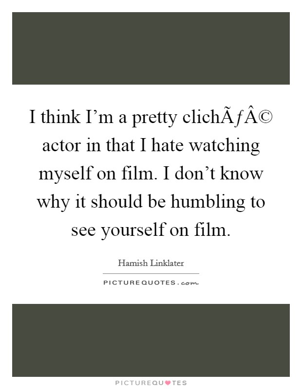 I think I'm a pretty cliché actor in that I hate watching myself on film. I don't know why it should be humbling to see yourself on film Picture Quote #1