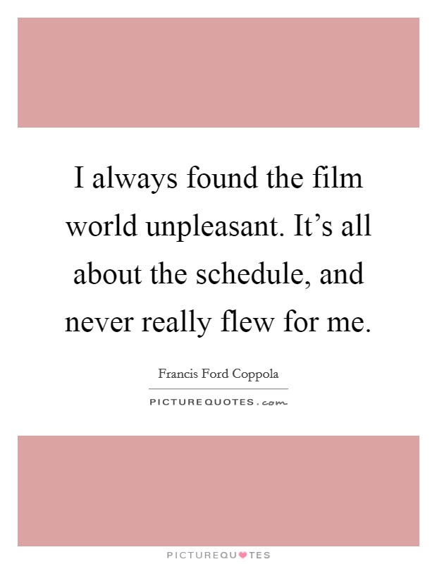 I always found the film world unpleasant. It's all about the schedule, and never really flew for me Picture Quote #1