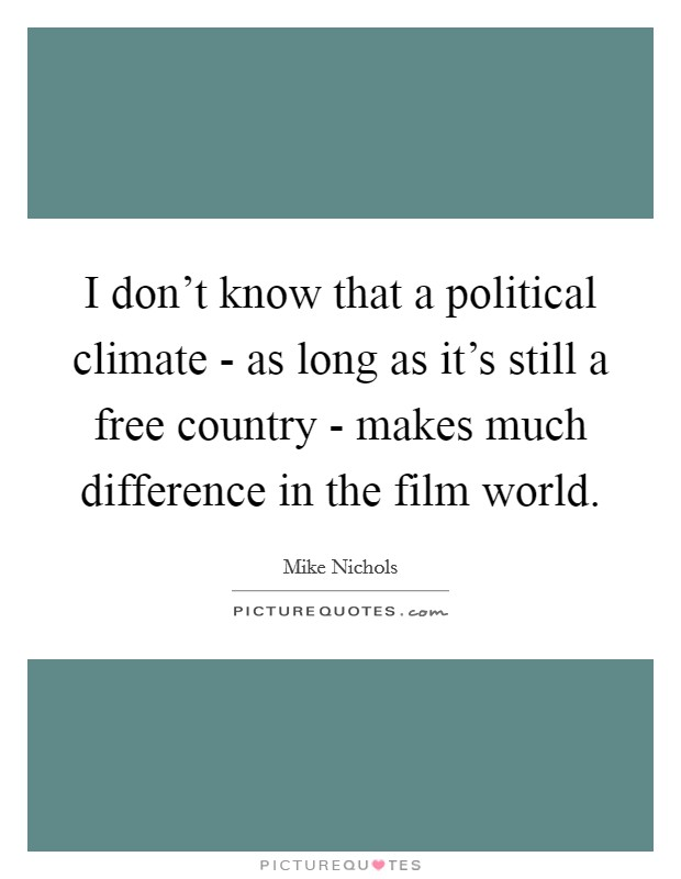 I don't know that a political climate - as long as it's still a free country - makes much difference in the film world Picture Quote #1
