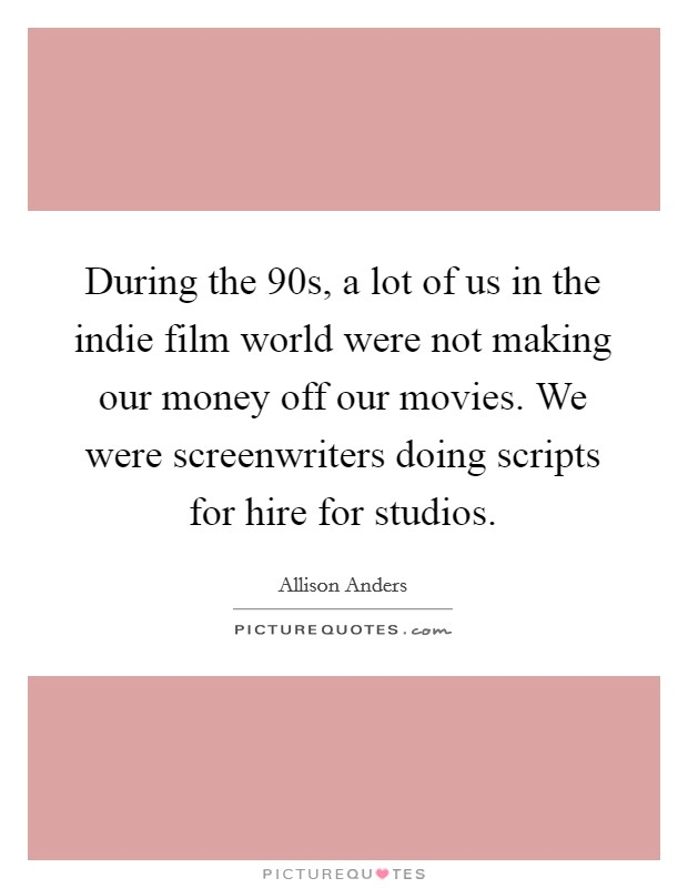 During the  90s, a lot of us in the indie film world were not making our money off our movies. We were screenwriters doing scripts for hire for studios Picture Quote #1