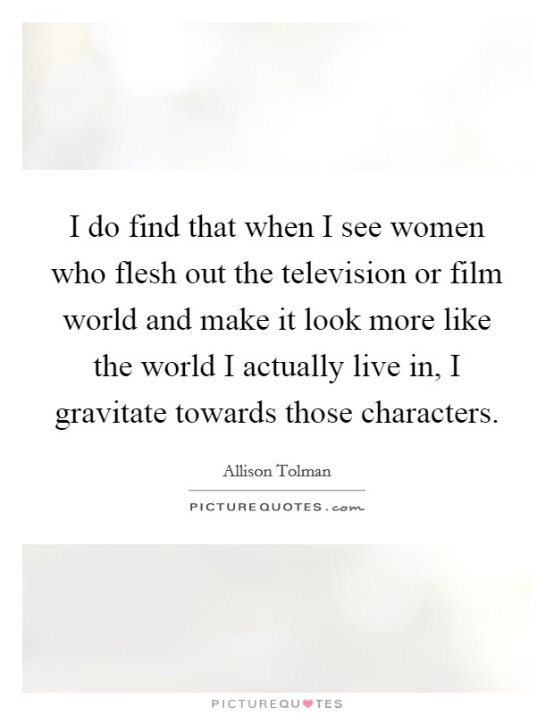 I do find that when I see women who flesh out the television or film world and make it look more like the world I actually live in, I gravitate towards those characters Picture Quote #1