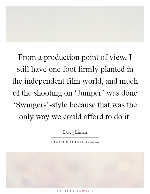 From a production point of view, I still have one foot firmly planted in the independent film world, and much of the shooting on 'Jumper' was done 'Swingers'-style because that was the only way we could afford to do it Picture Quote #1