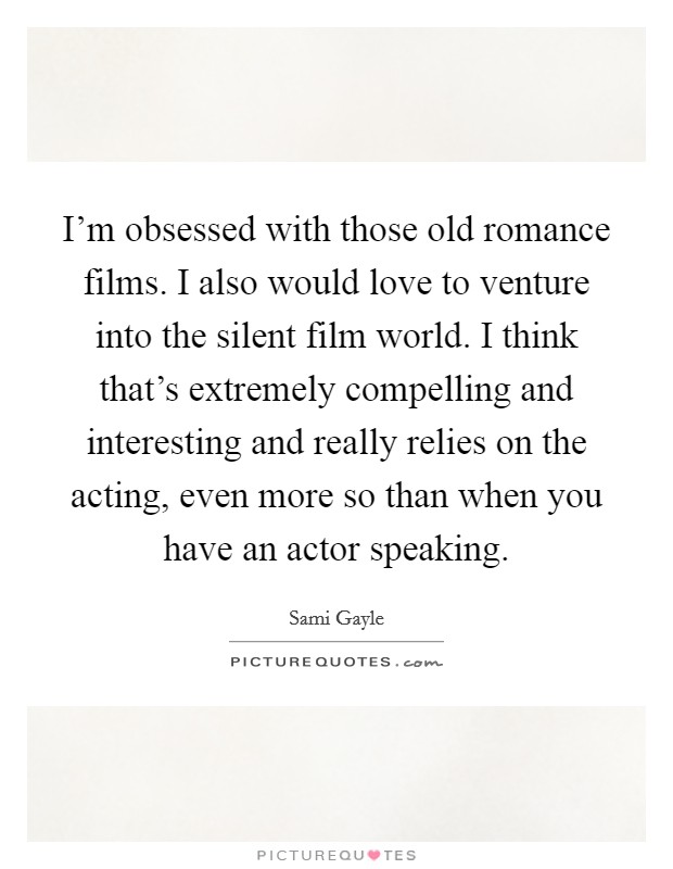 I'm obsessed with those old romance films. I also would love to venture into the silent film world. I think that's extremely compelling and interesting and really relies on the acting, even more so than when you have an actor speaking Picture Quote #1