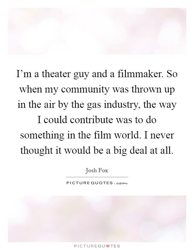 I'm a theater guy and a filmmaker. So when my community was thrown up in the air by the gas industry, the way I could contribute was to do something in the film world. I never thought it would be a big deal at all Picture Quote #1