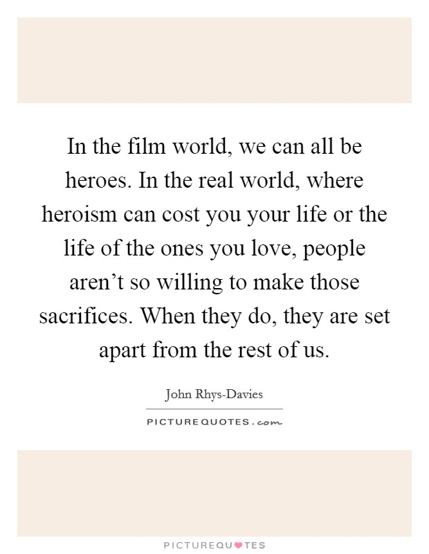 In the film world, we can all be heroes. In the real world, where heroism can cost you your life or the life of the ones you love, people aren't so willing to make those sacrifices. When they do, they are set apart from the rest of us. Picture Quote #1