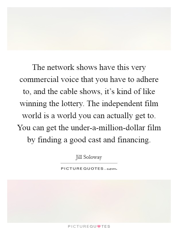 The network shows have this very commercial voice that you have to adhere to, and the cable shows, it's kind of like winning the lottery. The independent film world is a world you can actually get to. You can get the under-a-million-dollar film by finding a good cast and financing Picture Quote #1