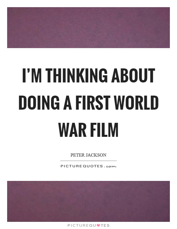 I'm thinking about doing a First World War film Picture Quote #1