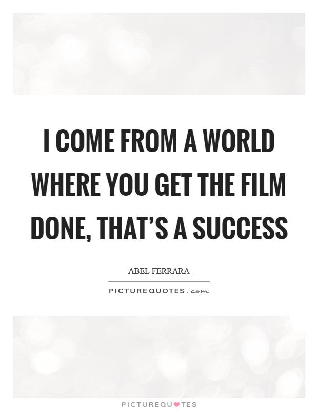 I come from a world where you get the film done, that's a success Picture Quote #1