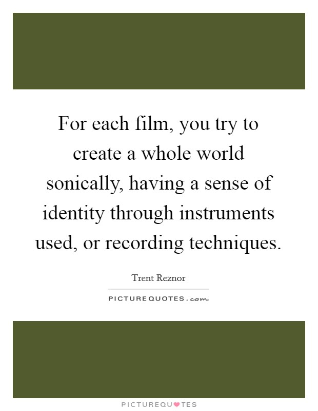 For each film, you try to create a whole world sonically, having a sense of identity through instruments used, or recording techniques Picture Quote #1