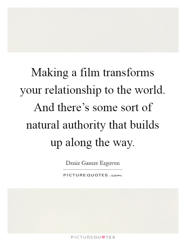 Making a film transforms your relationship to the world. And there's some sort of natural authority that builds up along the way Picture Quote #1