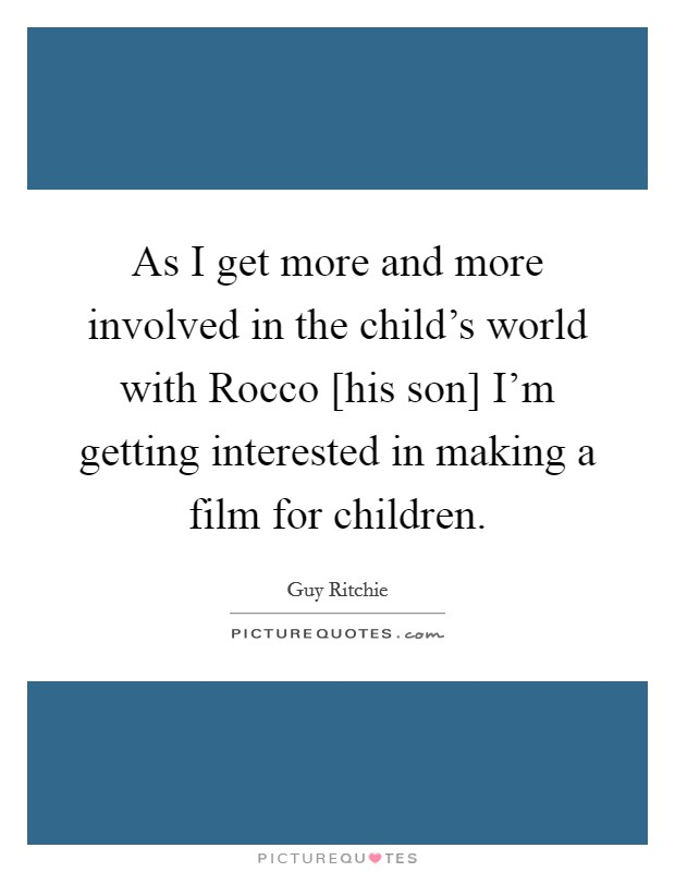 As I get more and more involved in the child's world with Rocco [his son] I'm getting interested in making a film for children Picture Quote #1