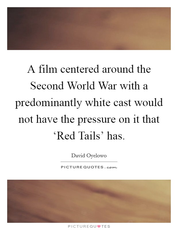 A film centered around the Second World War with a predominantly white cast would not have the pressure on it that 'Red Tails' has Picture Quote #1