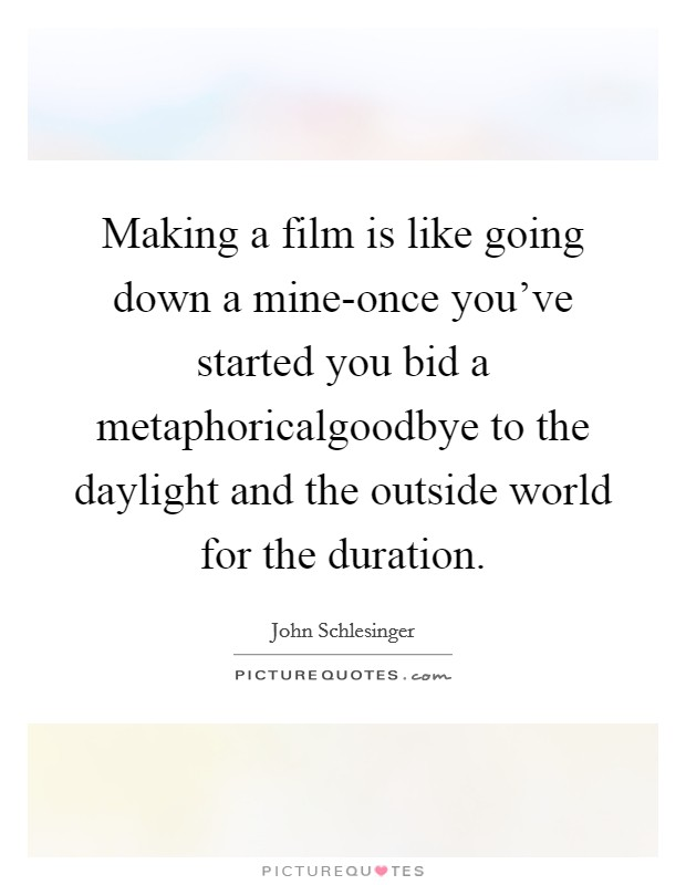 Making a film is like going down a mine-once you've started you bid a metaphoricalgoodbye to the daylight and the outside world for the duration Picture Quote #1