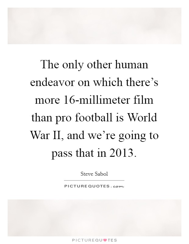 The only other human endeavor on which there's more 16-millimeter film than pro football is World War II, and we're going to pass that in 2013 Picture Quote #1