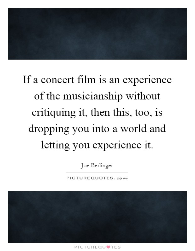 If a concert film is an experience of the musicianship without critiquing it, then this, too, is dropping you into a world and letting you experience it Picture Quote #1