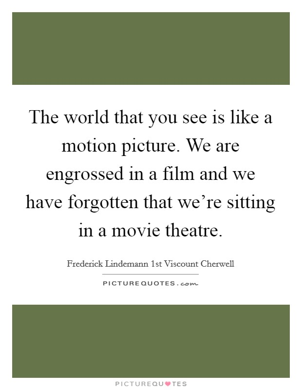 The world that you see is like a motion picture. We are engrossed in a film and we have forgotten that we're sitting in a movie theatre. Picture Quote #1