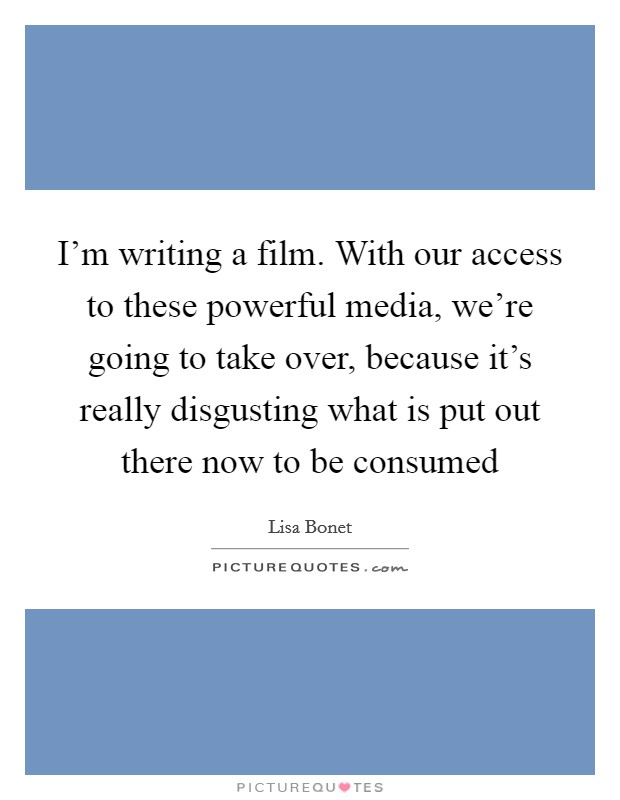 I'm writing a film. With our access to these powerful media, we're going to take over, because it's really disgusting what is put out there now to be consumed Picture Quote #1