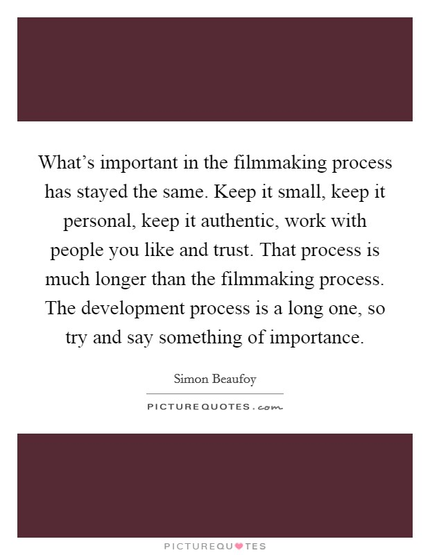 What's important in the filmmaking process has stayed the same. Keep it small, keep it personal, keep it authentic, work with people you like and trust. That process is much longer than the filmmaking process. The development process is a long one, so try and say something of importance Picture Quote #1