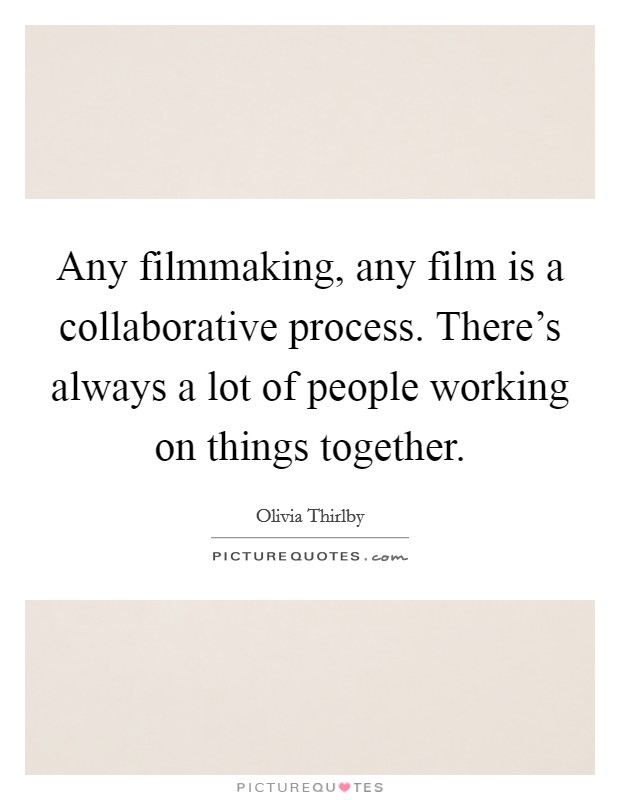 Any filmmaking, any film is a collaborative process. There's always a lot of people working on things together. Picture Quote #1
