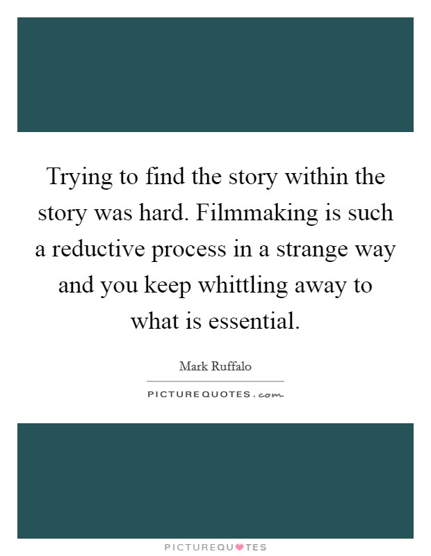 Trying to find the story within the story was hard. Filmmaking is such a reductive process in a strange way and you keep whittling away to what is essential Picture Quote #1