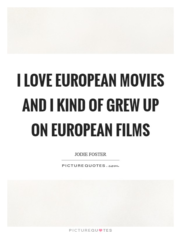 I love European movies and I kind of grew up on European films Picture Quote #1