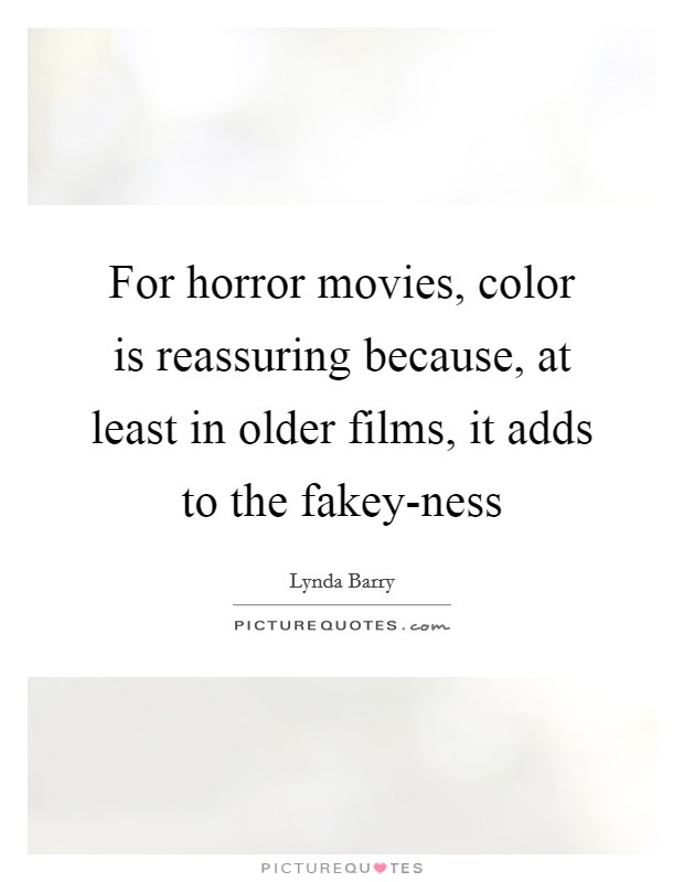 For horror movies, color is reassuring because, at least in older films, it adds to the fakey-ness Picture Quote #1