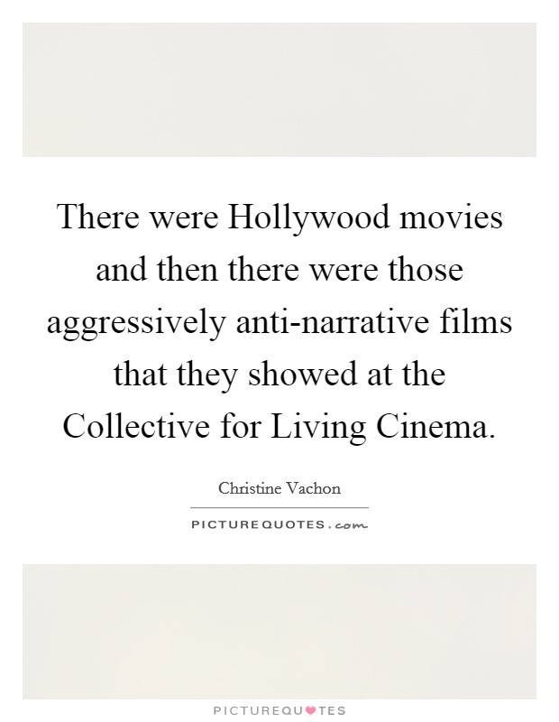 There were Hollywood movies and then there were those aggressively anti-narrative films that they showed at the Collective for Living Cinema Picture Quote #1