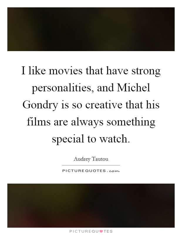 I like movies that have strong personalities, and Michel Gondry is so creative that his films are always something special to watch Picture Quote #1