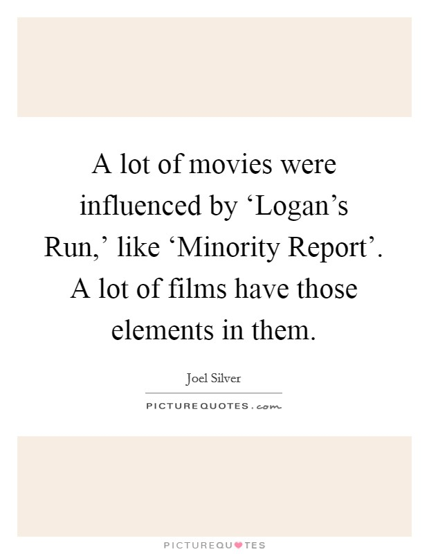 A lot of movies were influenced by 'Logan's Run,' like 'Minority Report'. A lot of films have those elements in them Picture Quote #1