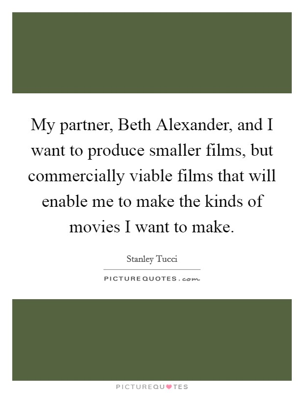 My partner, Beth Alexander, and I want to produce smaller films, but commercially viable films that will enable me to make the kinds of movies I want to make Picture Quote #1