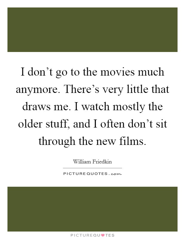 I don't go to the movies much anymore. There's very little that draws me. I watch mostly the older stuff, and I often don't sit through the new films Picture Quote #1