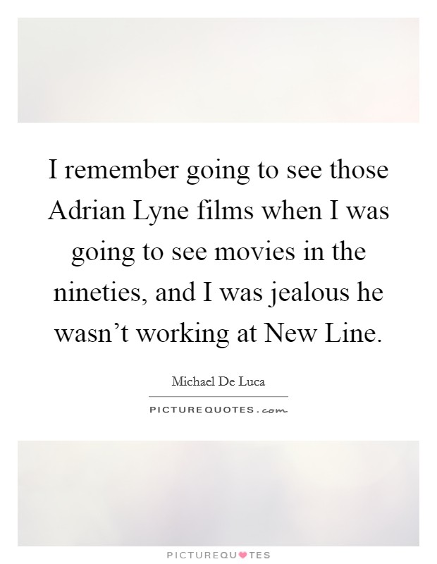 I remember going to see those Adrian Lyne films when I was going to see movies in the nineties, and I was jealous he wasn't working at New Line Picture Quote #1