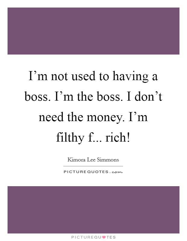 I'm not used to having a boss. I'm the boss. I don't need the money. I'm filthy f... rich! Picture Quote #1